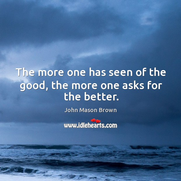The more one has seen of the good, the more one asks for the better. John Mason Brown Picture Quote