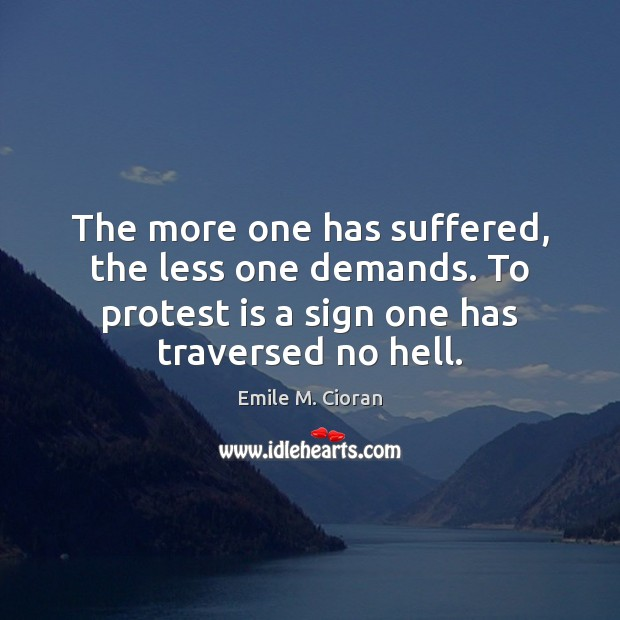 The more one has suffered, the less one demands. To protest is Emile M. Cioran Picture Quote