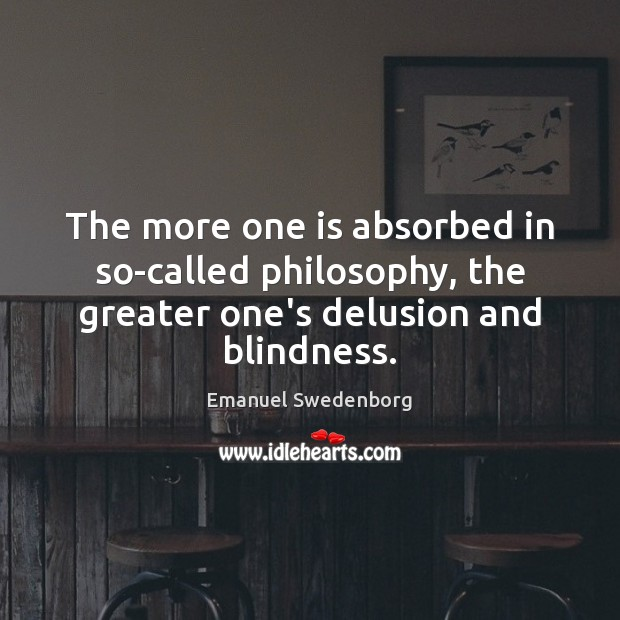 The more one is absorbed in so-called philosophy, the greater one's delusion Emanuel Swedenborg Picture Quote