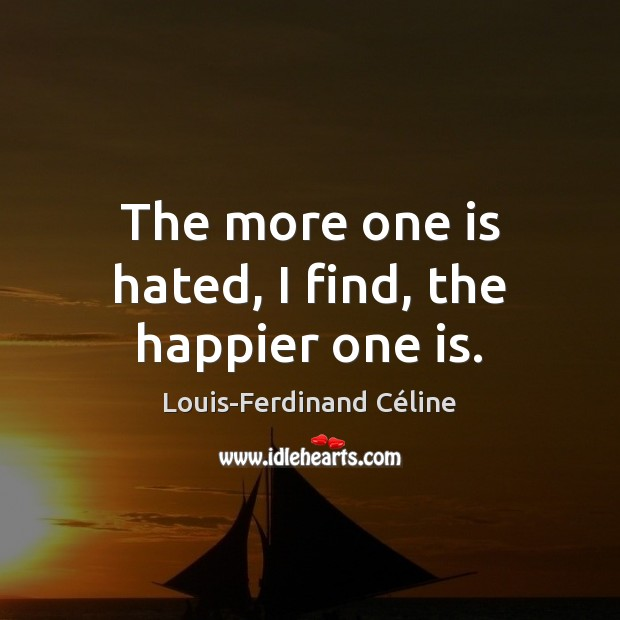 The more one is hated, I find, the happier one is. Louis-Ferdinand Céline Picture Quote