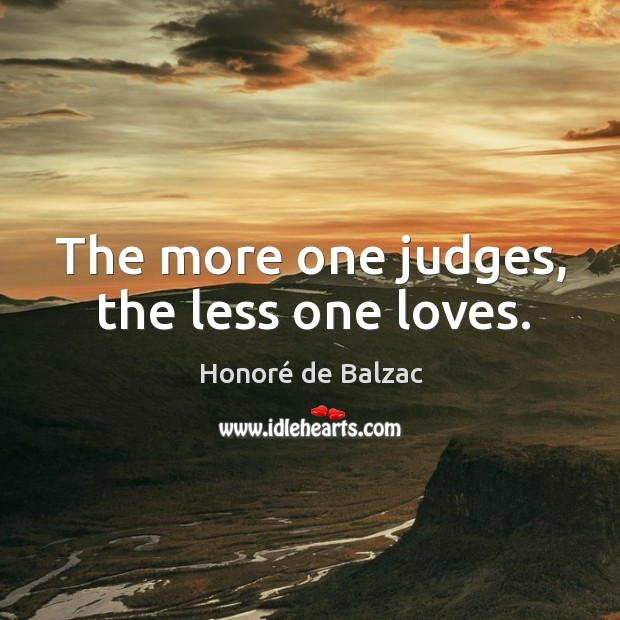 The more one judges, the less one loves. Image