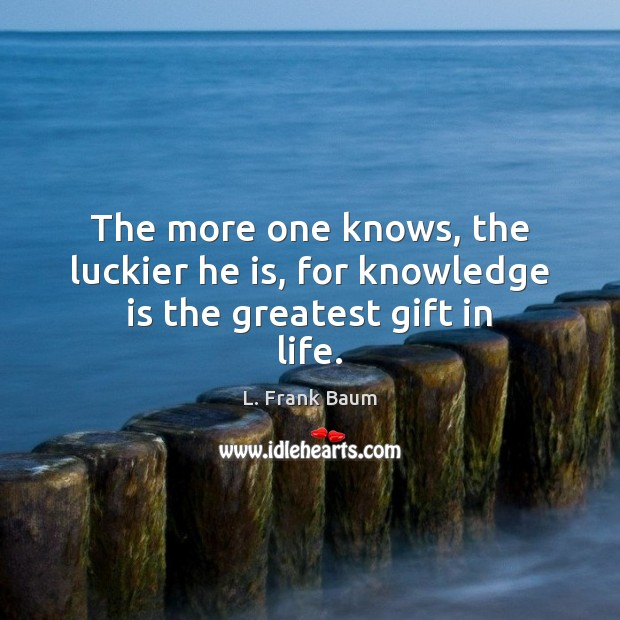 The more one knows, the luckier he is, for knowledge is the greatest gift in life. Knowledge Quotes Image