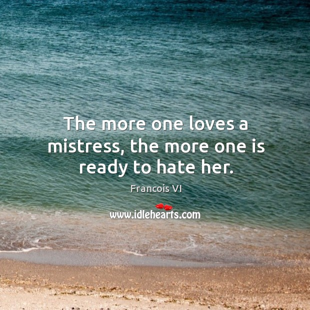 The more one loves a mistress, the more one is ready to hate her. Image