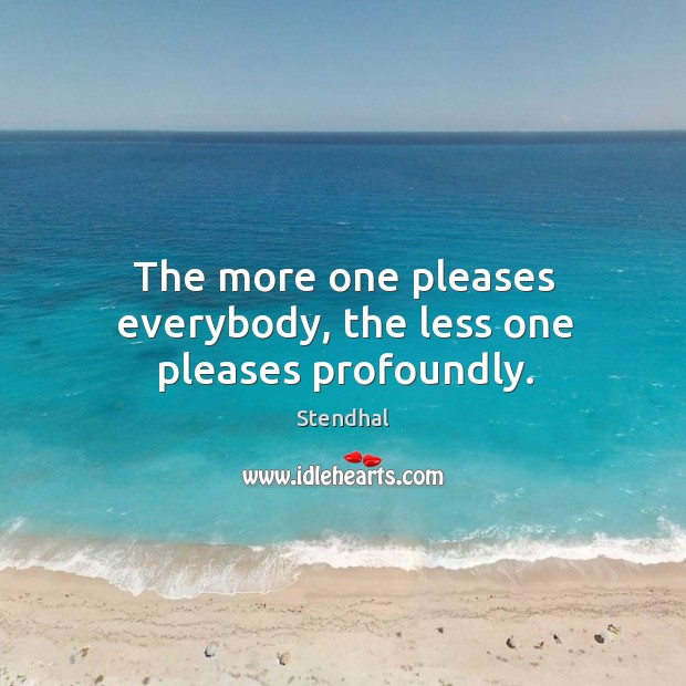 The more one pleases everybody, the less one pleases profoundly. Image