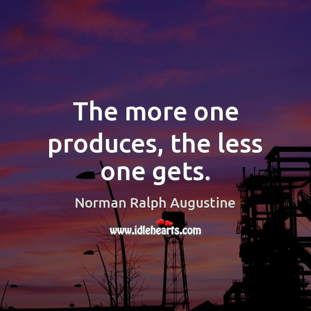 The more one produces, the less one gets. Norman Ralph Augustine Picture Quote