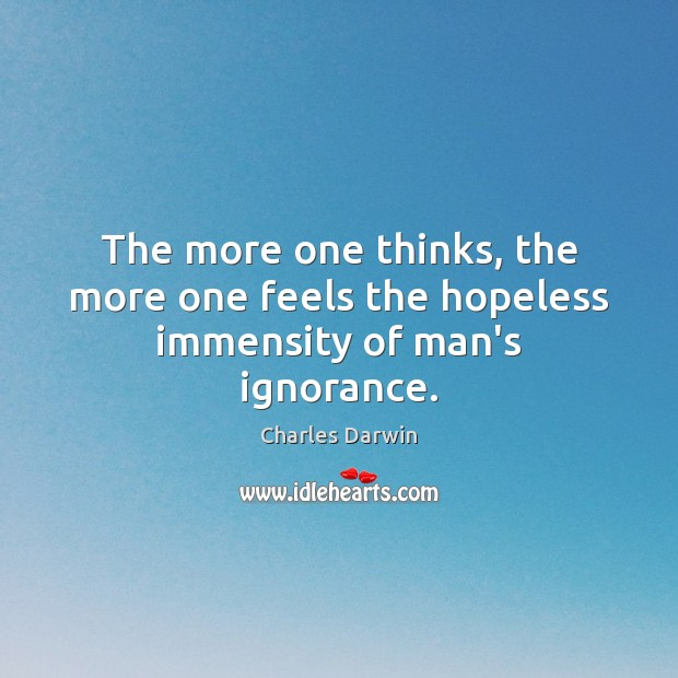 The more one thinks, the more one feels the hopeless immensity of man's ignorance. Image