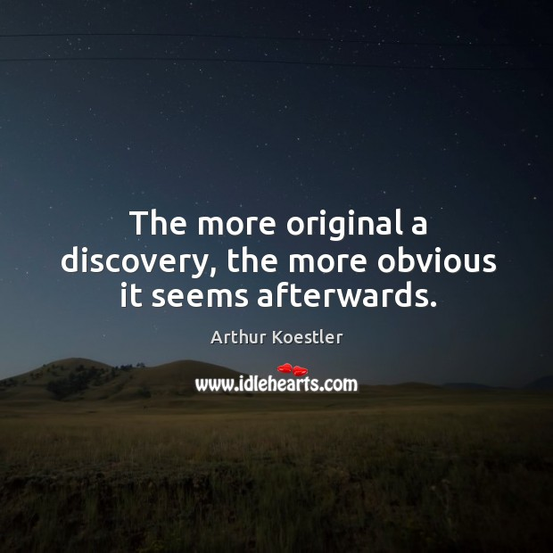 The more original a discovery, the more obvious it seems afterwards. Image