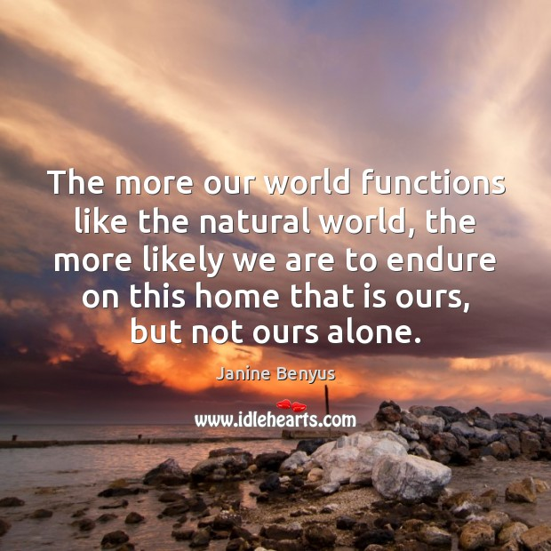 The more our world functions like the natural world, the more likely Janine Benyus Picture Quote