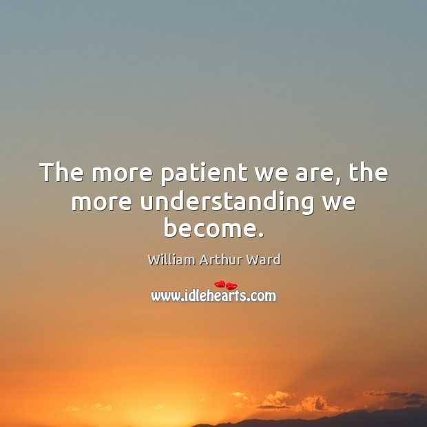 Image, The more patient we are, the more understanding we become.