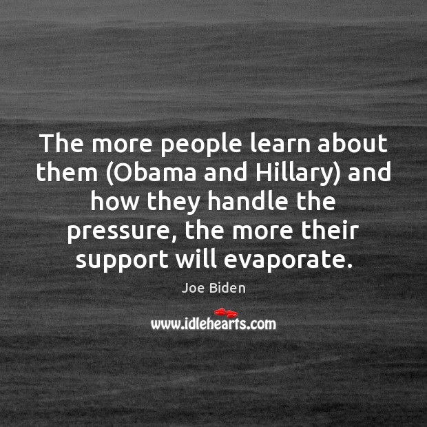 The more people learn about them (Obama and Hillary) and how they Joe Biden Picture Quote