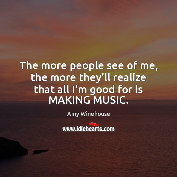 The more people see of me, the more they'll realize that all I'm good for is MAKING MUSIC. Image