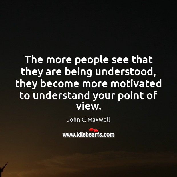 The more people see that they are being understood, they become more Image