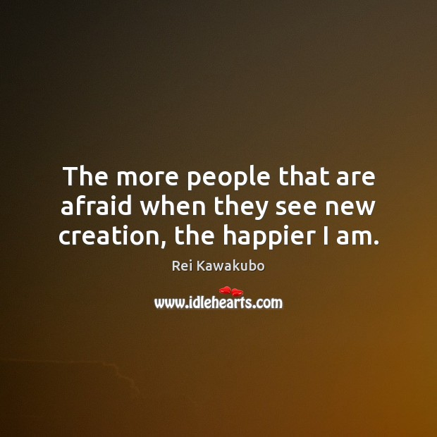 The more people that are afraid when they see new creation, the happier I am. Image