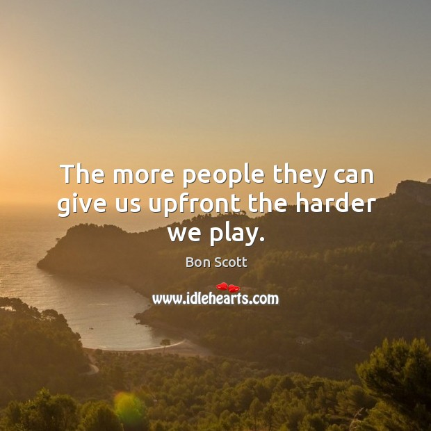 The more people they can give us upfront the harder we play. Image