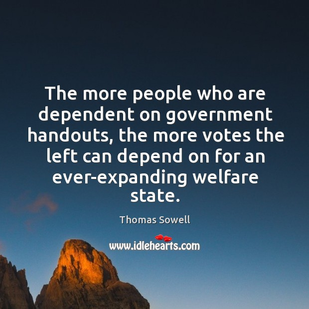 The more people who are dependent on government handouts, the more votes Image