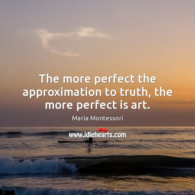 Image, The more perfect the approximation to truth, the more perfect is art.