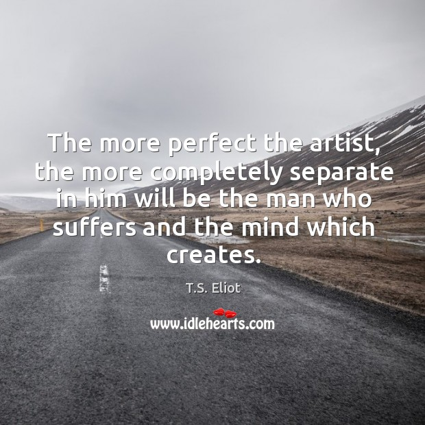 Image, The more perfect the artist, the more completely separate in him will