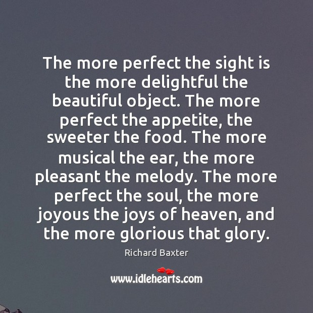 The more perfect the sight is the more delightful the beautiful object. Richard Baxter Picture Quote
