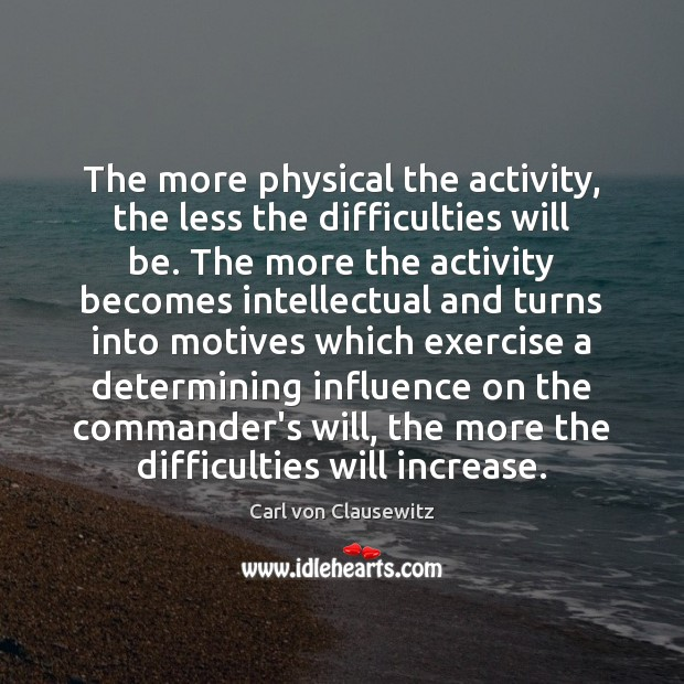 The more physical the activity, the less the difficulties will be. The Carl von Clausewitz Picture Quote