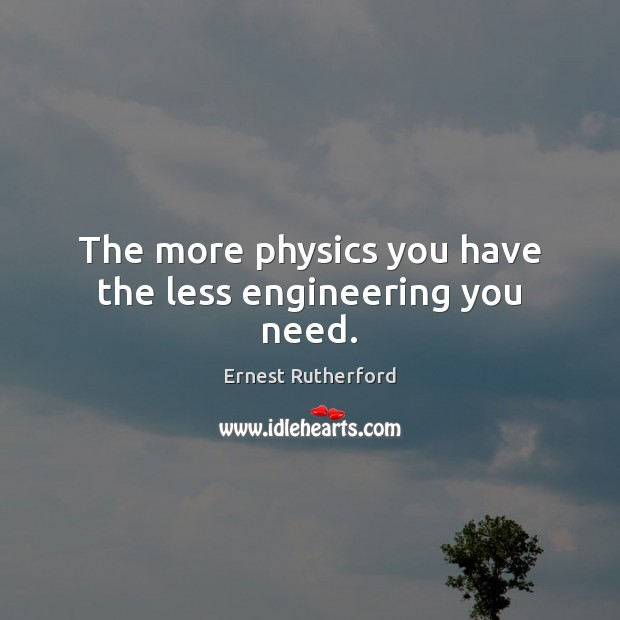 The more physics you have the less engineering you need. Image