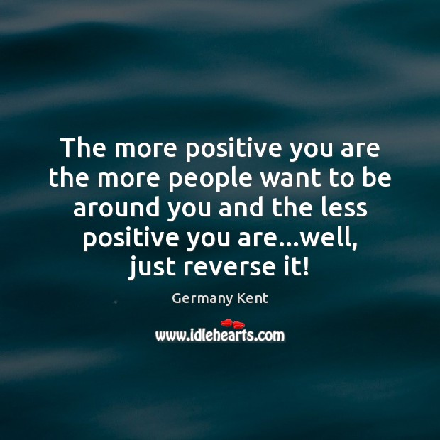 The more positive you are the more people want to be around Image