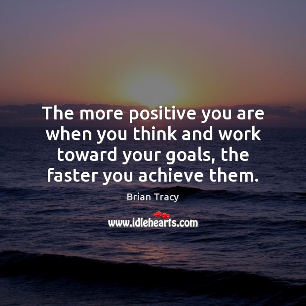 The more positive you are when you think and work toward your Brian Tracy Picture Quote