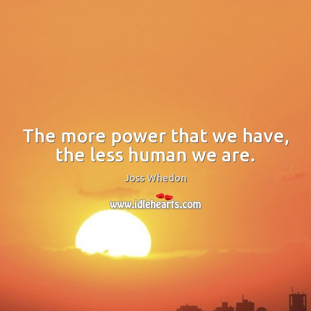 Image, The more power that we have, the less human we are.