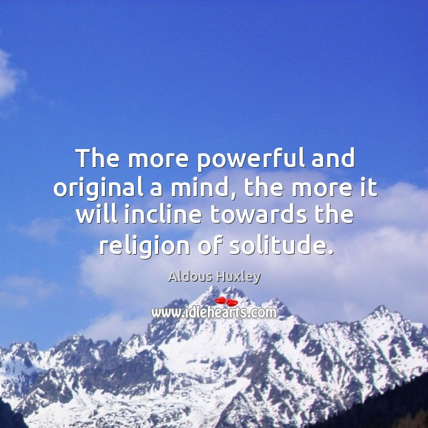 The more powerful and original a mind, the more it will incline towards the religion of solitude. Image