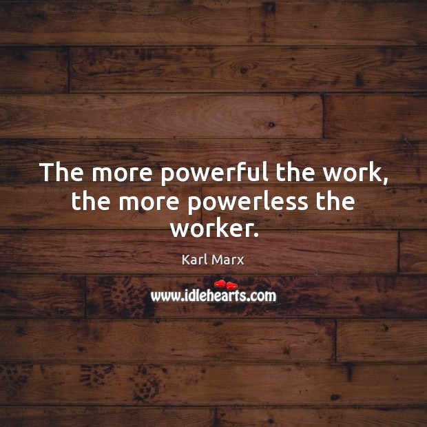 Image, The more powerful the work, the more powerless the worker.