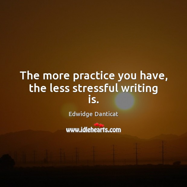 The more practice you have, the less stressful writing is. Edwidge Danticat Picture Quote