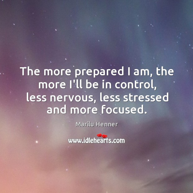 The more prepared I am, the more I'll be in control, less Image