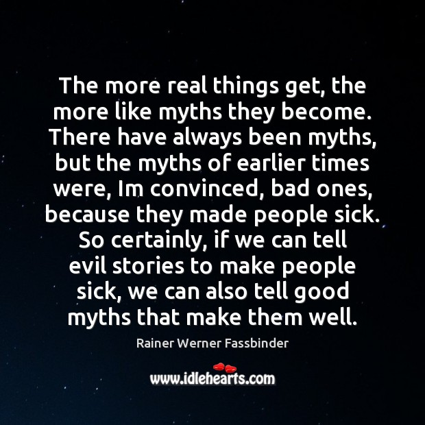 The more real things get, the more like myths they become. There Rainer Werner Fassbinder Picture Quote