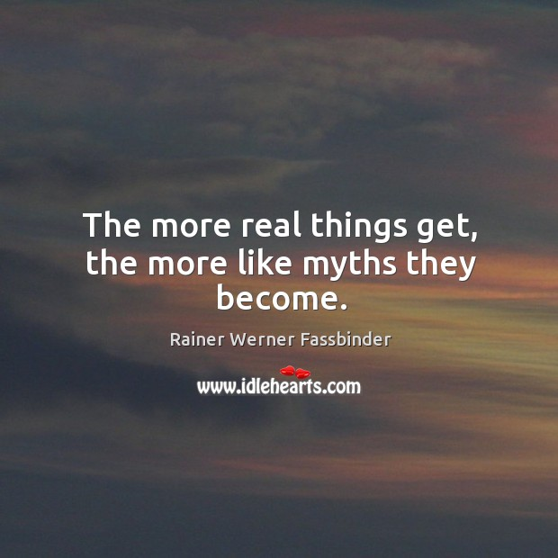 The more real things get, the more like myths they become. Image