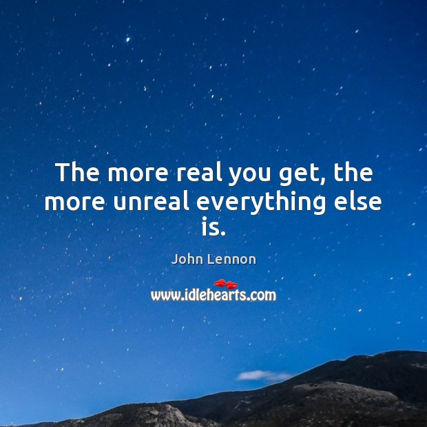 The more real you get, the more unreal everything else is. John Lennon Picture Quote