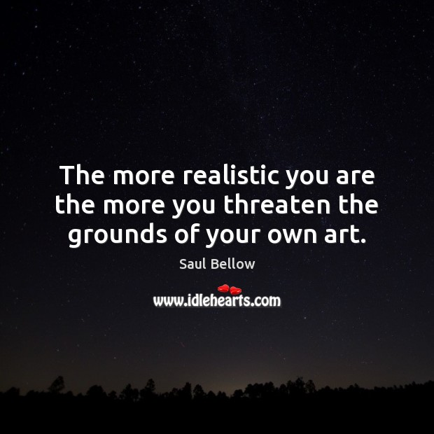 The more realistic you are the more you threaten the grounds of your own art. Saul Bellow Picture Quote