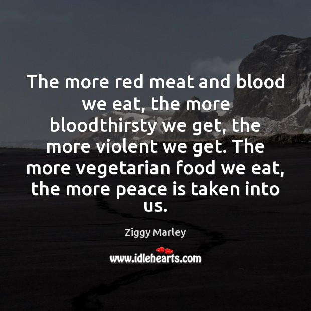 The more red meat and blood we eat, the more bloodthirsty we Ziggy Marley Picture Quote