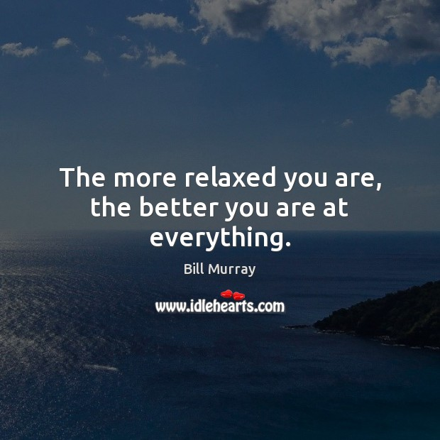 The more relaxed you are, the better you are at everything. Image