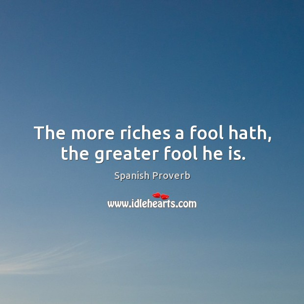 Image, The more riches a fool hath, the greater fool he is.