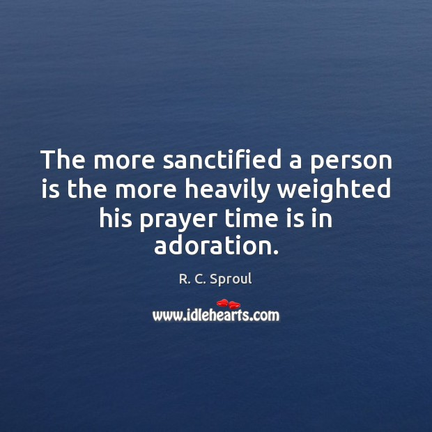 Image, The more sanctified a person is the more heavily weighted his prayer time is in adoration.