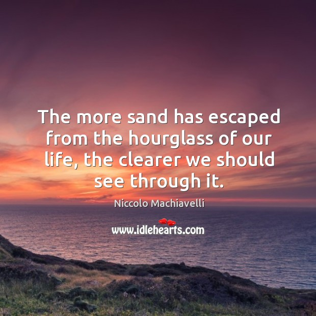 The more sand has escaped from the hourglass of our life, the clearer we should see through it. Image