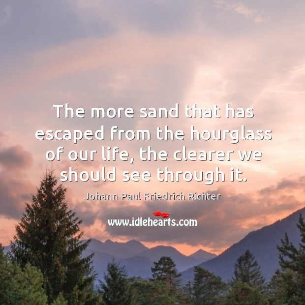 The more sand that has escaped from the hourglass of our life, the clearer we should see through it. Johann Paul Friedrich Richter Picture Quote