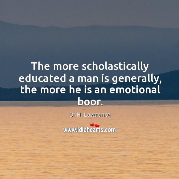 The more scholastically educated a man is generally, the more he is an emotional boor. Image