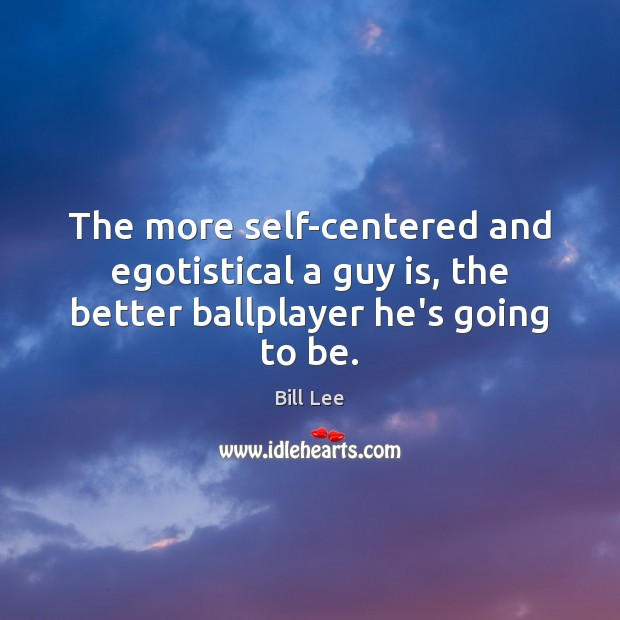 The more self-centered and egotistical a guy is, the better ballplayer he's going to be. Bill Lee Picture Quote