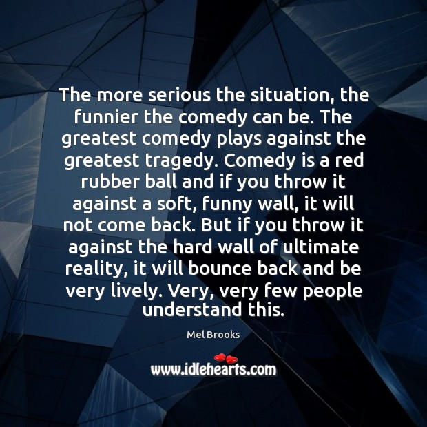 The more serious the situation, the funnier the comedy can be. The Greatest Tragedy Quotes Image