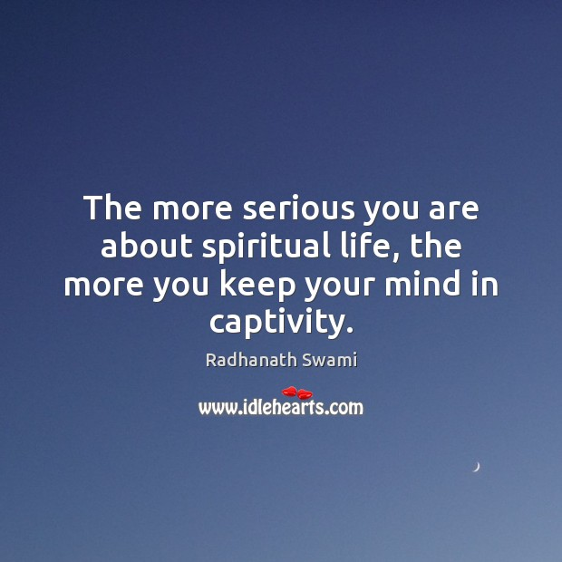The more serious you are about spiritual life, the more you keep your mind in captivity. Radhanath Swami Picture Quote