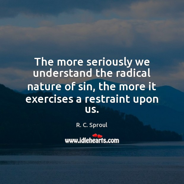The more seriously we understand the radical nature of sin, the more R. C. Sproul Picture Quote