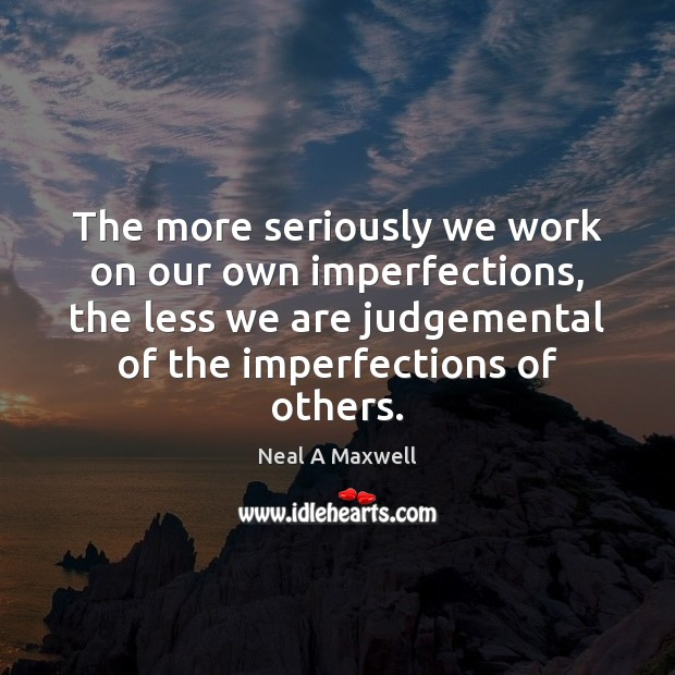 Image, The more seriously we work on our own imperfections, the less we