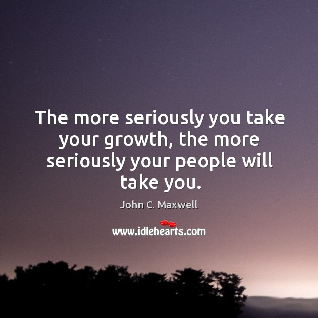 Image, The more seriously you take your growth, the more seriously your people will take you.
