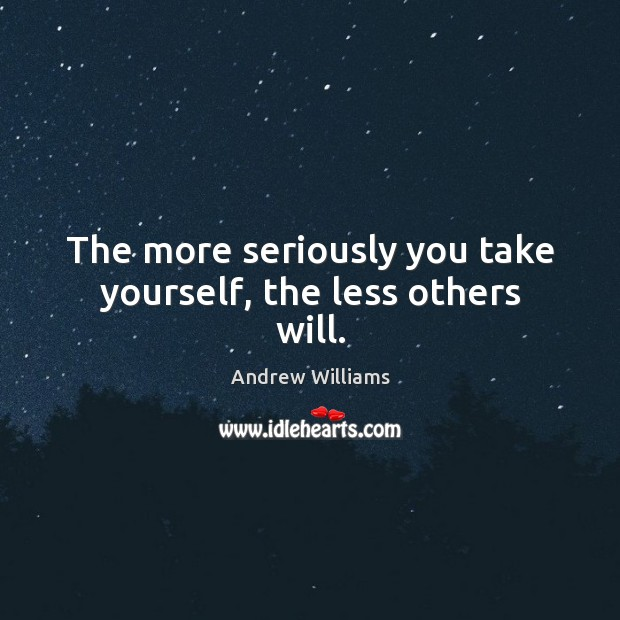 Image, The more seriously you take yourself, the less others will.