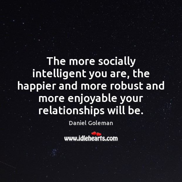 The more socially intelligent you are, the happier and more robust and Daniel Goleman Picture Quote